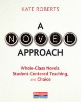 Cover image for A novel approach : whole-class novels, student-centered teaching, and choice / Kate Roberts.