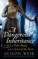 Cover image for A dangerous inheritance : a novel of Tudor rivals and the secret of the Tower / Alison Weir.