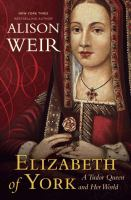 Cover image for Elizabeth of York : a Tudor queen and her world / Alison Weir.