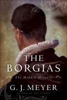 Cover image for The Borgias : the hidden history / G.J. Meyer.