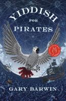 Cover image for Yiddish for pirates : a novel being an account of Moishe the Captain, his meshugeneh life & astounding adventures, his Sarah, the horizon, books & treasure, as told by Aaron, his African grey / by Gary Barwin.