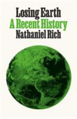 Cover image for Losing Earth : a recent history / Nathaniel Rich.