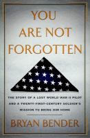Cover image for You are not forgotten : the story of a lost WWII pilot and a twenty-first-century soldier's mission to bring him home / Bryan Bender.