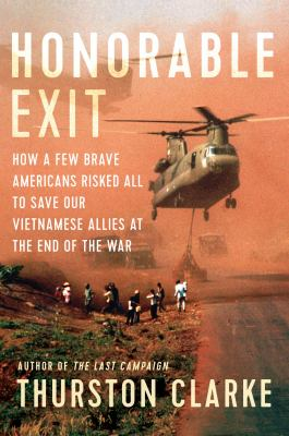Cover image for Honorable exit : how a few brave Americans risked all to save our Vietnamese allies at the end of the war / Thurston Clarke.
