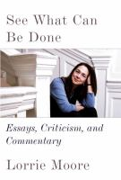 Cover image for See what can be done : essays, criticism, and commentary / Lorrie Moore.