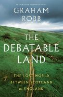 Cover image for The debatable land : the lost world between Scotland and England / Graham Robb.