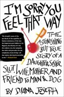 Cover image for I'm sorry you feel that way : the astonishing but true story of a daughter, sister, slut, wife, mother, and friend to man and dog / Diana Joseph.