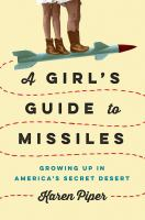 Cover image for A girl's guide to missiles : growing up in America's secret desert / Karen Piper.
