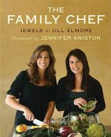 Cover image for The family chef / by Jewels and Jill Elmore, with Ann Marsh ; photography by Petrina Tinslay ; [foreword by Jennifer Aniston].