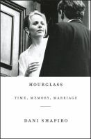 Cover image for Hourglass : time, memory, marriage / Dani Shapiro.