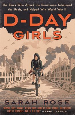 Cover image for D-Day girls : the spies who armed the resistance, sabotaged the Nazis, and helped win World War II / Sarah Rose.