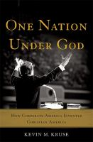 Cover image for One nation under God : how corporate America invented Christian America / Kevin M. Kruse.