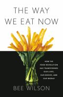 Cover image for The way we eat now : how the food revolution has transformed our lives, our bodies, and our world / Bee Wilson.