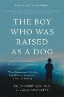 Cover image for The boy who was raised as a dog : and other stories from a child psychiatrist's notebook : what traumatized children can teach us about loss, love, and healing / Bruce D. Perry, MD, PhD, and Maia Szalavitz.