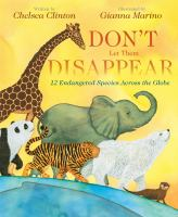 Cover image for Don't let them disappear : 12 endangered species across the globe / written by Chelsea Clinton ; illustrated by Gianna Marino.
