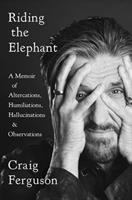 Cover image for Riding the elephant : a memoir of altercations, humiliations, hallucinations, and observations / Craig Ferguson.