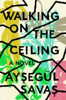Cover image for Walking on the ceiling / Aysegül Savas.
