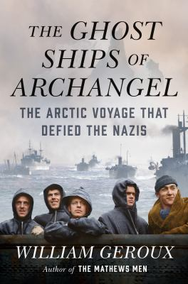Cover image for The ghost ships of Archangel : the Arctic voyage that defied the Nazis / William Geroux.
