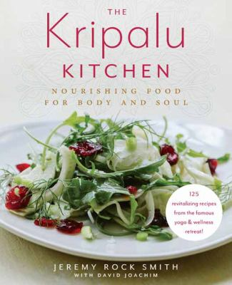 Cover image for The Kripalu kitchen : nourishing food for body and soul : 125 revitalizing recipes from the popular wellness retreat / Jeremy Rock Smith with David Joachim ; food photographs by Brian Samuels.