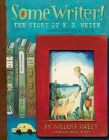 Cover image for Some writer! : the story of E. B. White / by Melissa Sweet.