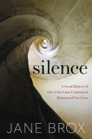 Cover image for Silence : a social history of one of the least understood elements of our lives / Jane Brox.