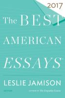 Cover image for The best American essays 2017 / edited and with an introduction by Leslie Jamison ; Robert Atwan, series editor.