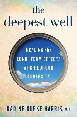 Cover image for The deepest well : healing the long-term effects of childhood adversity / Nadine Burke Harris, M.D..