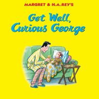 Cover image for Get well, Curious George / written by Julie M. Fenner ; illustrated in the style of H.A. Rey by Mary O'Keefe Young.