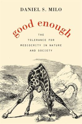 Cover image for Good enough : the tolerance for mediocrity in nature and society / Daniel S. Milo.