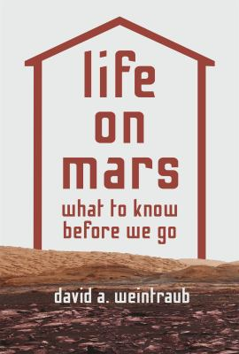 Cover image for Life on Mars : what to know before we go / David A. Weintraub.