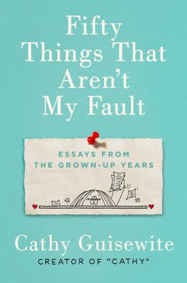 Cover image for Fifty things that aren't my fault : essays from the grown-up years / Cathy Guisewite.