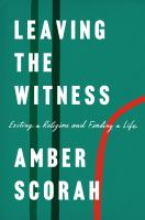 Cover image for Leaving the witness : exiting a religion and finding a life / Amber Scorah.