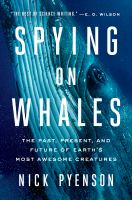 Cover image for Spying on whales : the past, present, and future of earth's most awesome creatures / Nick Pyenson.