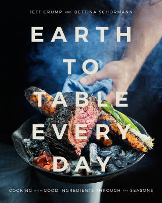 Cover image for Earth to table every day : cooking with good ingredients through the seasons / Jeff Crump and Bettina Schormann.