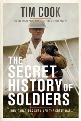 Cover image for The secret history of soldiers : how Canadians survived the Great War / Tim Cook.