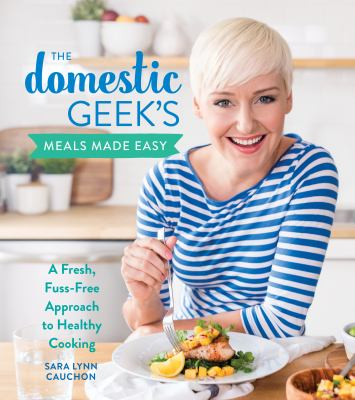 Cover image for The Domestic Geek's meals made easy : a fresh, fuss-free approach to healthy cooking / Sara Lynn Cauchon.