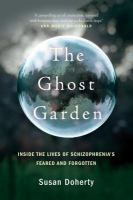 Cover image for The ghost garden : inside the lives of schizophrenia's feared and forgotten / Susan Doherty.