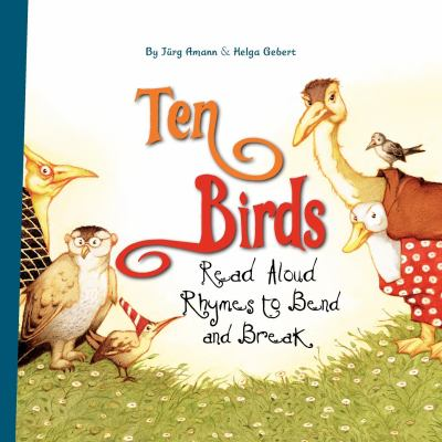 Cover image for Ten birds : read aloud rhymes to bend and break / by Jürg Amann & Helga Gebert ; translated by David Henry Wilson.