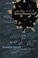 Cover image for The beautiful miscellaneous : a novel / Dominic Smith.