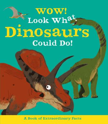 Cover image for Wow! Look what dinosaurs can do! : a book of extraordinary facts / author: Jacqueline McCann ; illustrations: Ste Johnson.