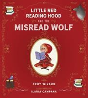 Cover image for Little Red Reading Hood and the misread wolf / Troy Wilson ; illustrated by Ilaria Campana.