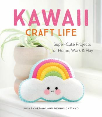Cover image for Kawaii craft life : super-cute projects for home, work & play / Sosae Caetano and Dennis Caetano.