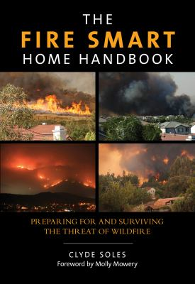 Cover image for The fire smart home handbook : preparing for and surviving the threat of wildfire / Clyde Soles ; foreword by Molly Mowery.