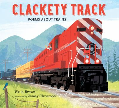 Cover image for Clackety track : poems about trains / Skila Brown ; illustrated by Jamey Christoph.