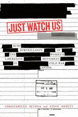 Cover image for Just watch us : RCMP surveillance of the women's liberation movement in Cold War Canada / Christabelle Sethna and Steve Hewitt.