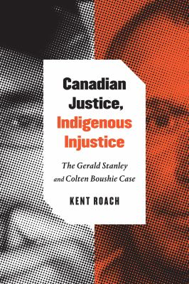 Cover image for Canadian justice, Indigenous justice : the Gerald Stanley and Colten Boushie case / Kent Roach.