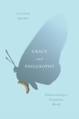 Cover image for Grace and philosophy : understanding a gratuitous world / Hunter Brown.