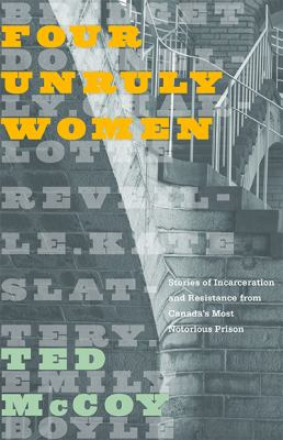 Cover image for Four unruly women : stories of incarceration and resistance from Canada's most notorious prison / Ted McCoy.