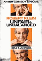 Cover image for Robert Klein : unfair & unbalanced / HBO Entertainment ; producer, Bob Stein ; directed by Linda Mendoza ; written by Robert Klein ; a Froben Enterprises, Inc. production.