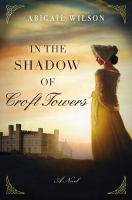 Cover image for In the shadow of Croft Towers : [a novel] / Abigail Wilson.